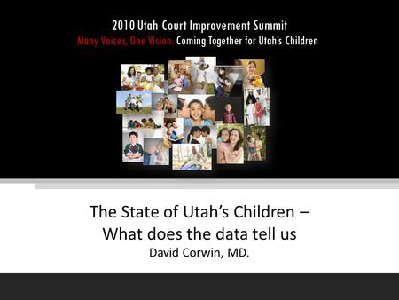 The State of Utah's Children – What does the data tell us David Corwin, MD. 2010 Utah Court Improvement Summit Many Voices, One Vision: Coming Together.