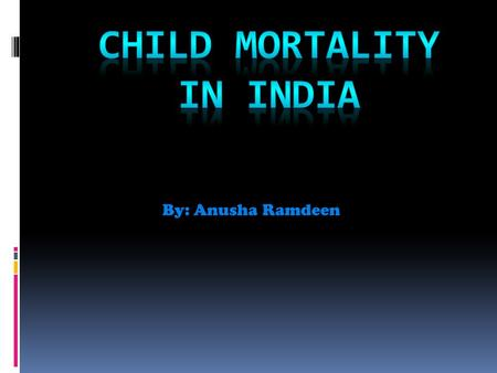 By: Anusha Ramdeen. Reasons for child mortality Here are some main reasons why Child Mortality is major in India.  Diarrhea  Poor Sanitation  Basic.