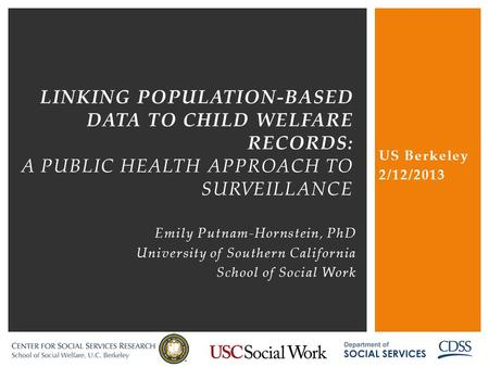 US Berkeley 2/12/2013 linking population-based data to child welfare records: a public health approach to surveillance Emily Putnam-Hornstein, PhD University.