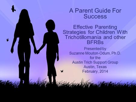 A Parent Guide For Success Effective Parenting Strategies for Children With Trichotillomania and other BFRBs Presented by Suzanne Mouton-Odum, Ph.D. for.