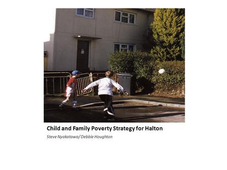 Child and Family Poverty Strategy for Halton Steve Nyakatawa/ Debbie Houghton.