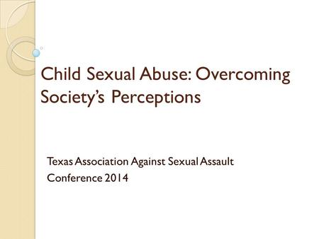 Child Sexual Abuse: Overcoming Society's Perceptions Texas Association Against Sexual Assault Conference 2014.