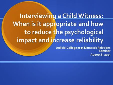 Interviewing a Child Witness: When is it appropriate and how to reduce the psychological impact and increase reliability Judicial College 2013 Domestic.
