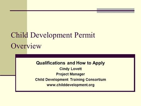 Child Development Permit Overview Qualifications and How to Apply Cindy Lovett Project Manager Child Development Training Consortium www.childdevelopment.org.