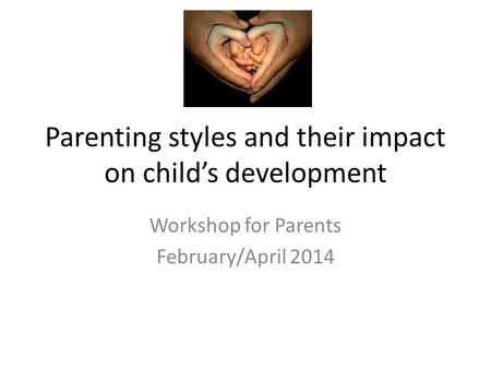 Parenting styles and their impact on child's development Workshop for Parents February/April 2014.