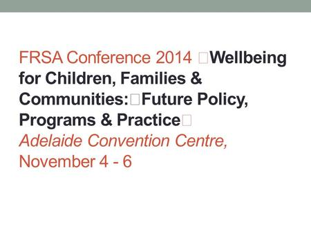 FRSA Conference 2014 Wellbeing for Children, Families & Communities: Future Policy, Programs & Practice Adelaide Convention Centre, November 4 - 6.
