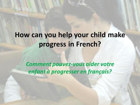 How can you help your child make progress in French? Comment pouvez-vous aider votre enfant à progresser en français?