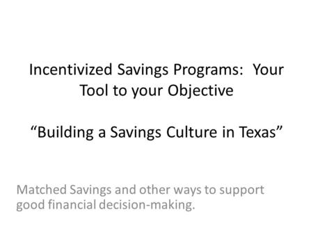 "Matched Savings and other ways to support good financial decision-making. Incentivized Savings Programs: Your Tool to your Objective ""Building a Savings."