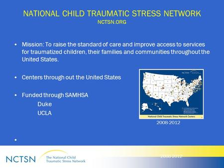 NATIONAL CHILD TRAUMATIC STRESS NETWORK NCTSN.ORG Mission: To raise the standard of care and improve access to services for traumatized children, their.