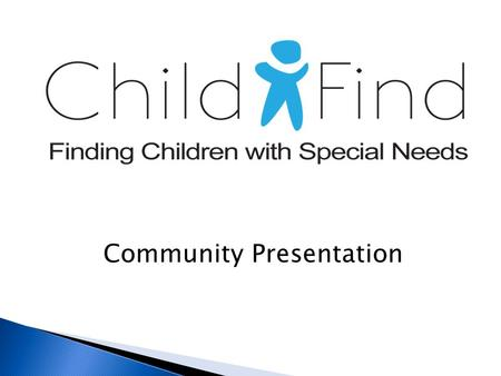 "Community Presentation. Child Find is a process to ""find"" children who may have a delay in development or a disability."