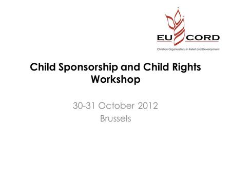 Child Sponsorship and Child Rights Workshop 30-31 October 2012 Brussels.