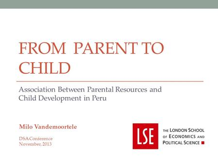 FROM PARENT TO CHILD Association Between Parental Resources and Child Development in Peru Milo Vandemoortele DSA Conference November, 2013.