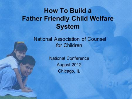 How To Build a Father Friendly Child Welfare System National Association of Counsel for Children National Conference August 2012 Chicago, IL.