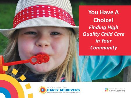 You Have A Choice! Finding High Quality Child Care in Your Community.