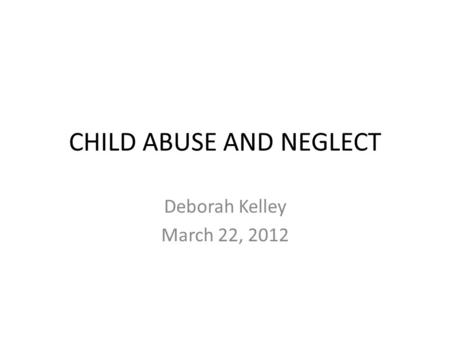 CHILD ABUSE AND NEGLECT Deborah Kelley March 22, 2012.