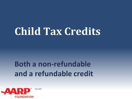 TAX-AIDE Child Tax Credits Both a non-refundable and a refundable credit.