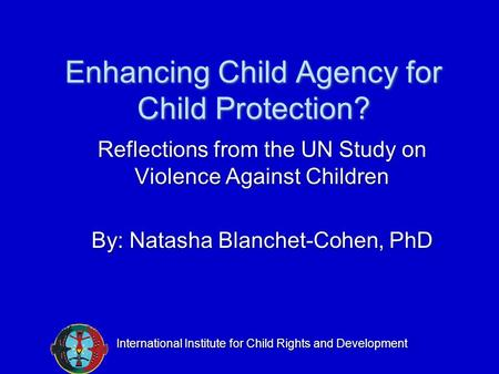 Enhancing Child Agency for Child Protection? Reflections from the UN Study on Violence Against Children By: Natasha Blanchet-Cohen, PhD International Institute.