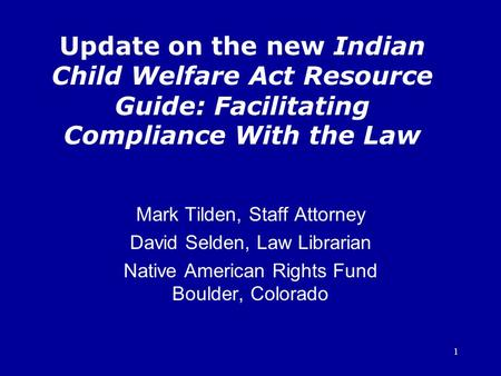 1 Update on the new Indian Child Welfare Act Resource Guide: Facilitating Compliance With the Law Mark Tilden, Staff Attorney David Selden, Law Librarian.