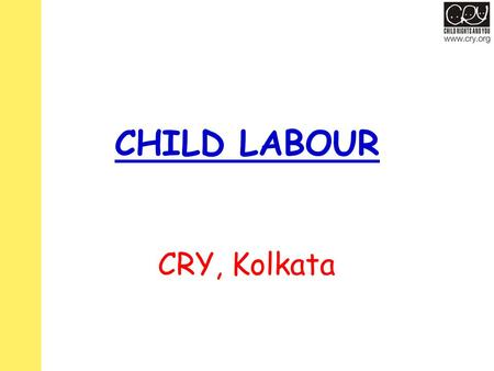 CHILD LABOUR CRY, Kolkata. SOME FACTS – CONTRADICTIONS In the Indian Constitution – Article 21(A) states that all children must receive education. –