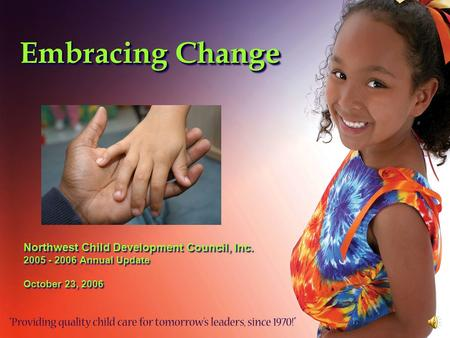 Embracing Change Northwest Child Development Council, Inc. 2005 - 2006 Annual Update October 23, 2006 Northwest Child Development Council, Inc. 2005 -