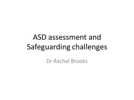 ASD assessment and Safeguarding challenges Dr Rachel Brooks.