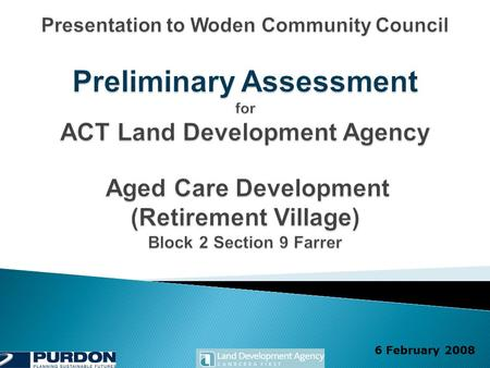 6 February 2008. Farrer Aged Care Development Preliminary Assessment 2  To brief the Woden Community Council and residents on the current status of the.