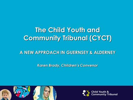 The Child Youth and Community Tribunal (CYCT) A NEW APPROACH IN GUERNSEY & ALDERNEY Karen Brady, Children's Convenor.