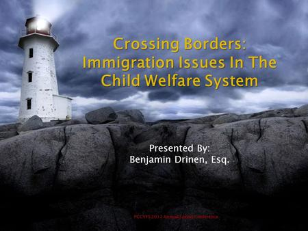 PCCYFS 2012 Annual Spring Conference Crossing Borders: Immigration Issues In The Child Welfare System Presented By: Benjamin Drinen, Esq.