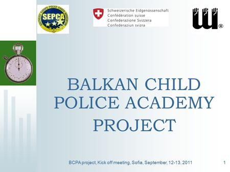 BCPA project, Kick off meeting, Sofia, September, 12-13, 20111 BALKAN CHILD POLICE ACADEMY PROJECT.