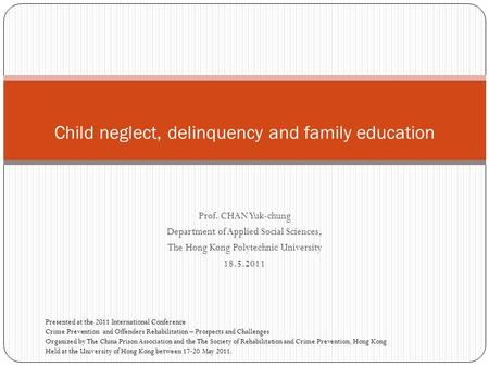 Prof. CHAN Yuk-chung Department of Applied Social Sciences, The Hong Kong Polytechnic University 18.5.2011 Child neglect, delinquency and family education.