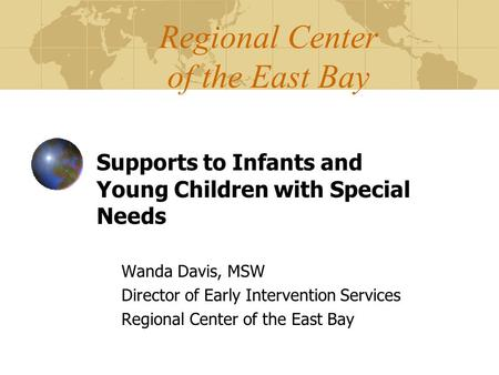 Regional Center of the East Bay Supports to Infants and Young Children with Special Needs Wanda Davis, MSW Director of Early Intervention Services Regional.