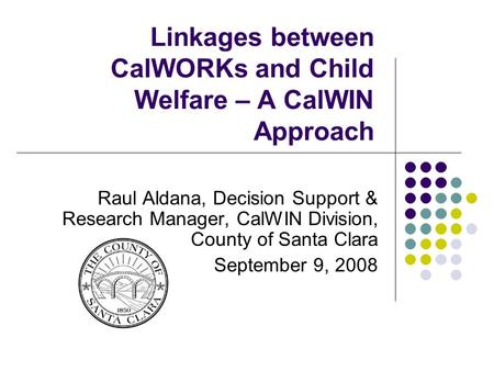 Linkages between CalWORKs and Child Welfare – A CalWIN Approach Raul Aldana, Decision Support & Research Manager, CalWIN Division, County of Santa Clara.