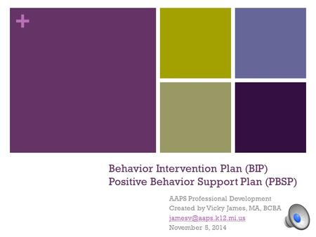 + Behavior Intervention Plan (BIP) Positive Behavior Support Plan (PBSP) AAPS Professional Development Created by Vicky James, MA, BCBA