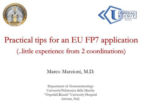 "Practical tips for an EU FP7 application Marco Marzioni, M.D. Department of Gastroenterology Università Politecnica delle Marche ""Ospedali Riuniti"" University."