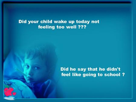Did your child wake up today not feeling too well ??? Did he say that he didn't feel like going to school ?
