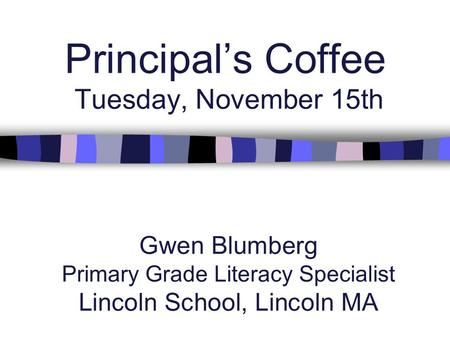 Principal's Coffee Tuesday, November 15th Gwen Blumberg Primary Grade Literacy Specialist Lincoln School, Lincoln MA.