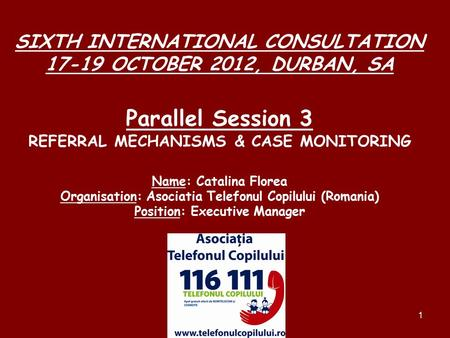 1 SIXTH INTERNATIONAL CONSULTATION 17-19 OCTOBER 2012, DURBAN, SA Parallel Session 3 REFERRAL MECHANISMS & CASE MONITORING Name: Catalina Florea Organisation: