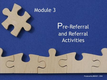 P re-Referral and Referral Activities Produced by NICHCY, 2014 Module 3.