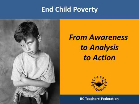 End Child Poverty From Awareness to Analysis to Action BC Teachers' Federation.