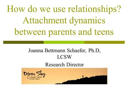 How do we use relationships? Attachment dynamics between parents and teens Joanna Bettmann Schaefer, Ph.D, LCSW Research Director Re.
