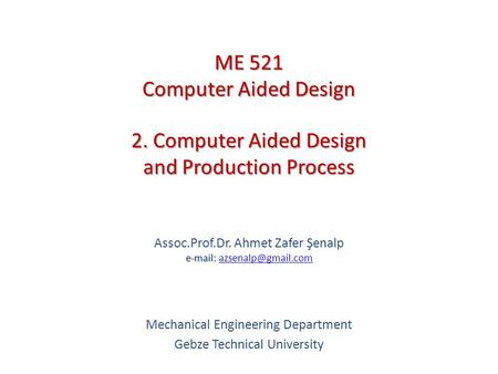 2. Computer Aided Design and Production Process   Assoc.Prof.Dr. Ahmet Zafer Şenalp   Mechanical Engineering.