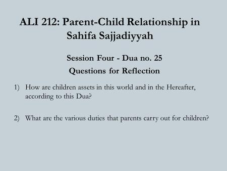 ALI 212: Parent-Child Relationship in Sahifa Sajjadiyyah Session Four - Dua no. 25 Questions for Reflection 1)How are children assets in this world and.