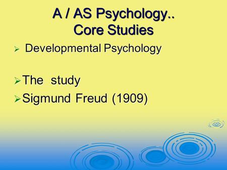 A / AS Psychology.. Core Studies  Developmental Psychology  The study  Sigmund Freud (1909)