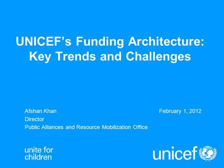 UNICEF's Funding Architecture: Key Trends and Challenges Afshan KhanFebruary 1, 2012 Director Public Alliances and Resource Mobilization Office.