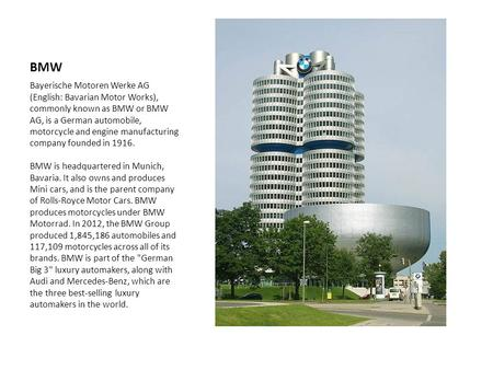 BMW Bayerische Motoren Werke AG (English: Bavarian Motor Works), commonly known as BMW or BMW AG, is a German automobile, motorcycle and engine manufacturing.