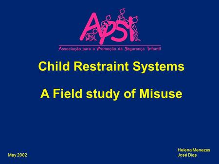 May 2002 Child Restraint Systems A Field study of Misuse Helena Menezes José Dias.