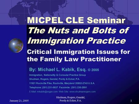 January 21, 2005 Shulman, Rogers, Gandal, Pordy & Ecker, P.A.1 MICPEL CLE Seminar The Nuts and Bolts of Immigration Practice Critical Immigration Issues.