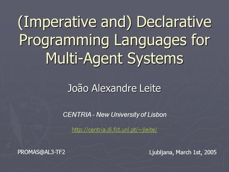 (Imperative and) Declarative Programming Languages for Multi-Agent Systems João Alexandre Leite CENTRIA - New University of Lisbon