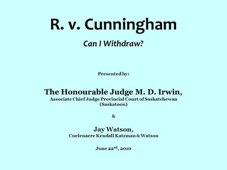 R. v. Cunningham Can I Withdraw? Presented by: The Honourable Judge M. D. Irwin, Associate Chief Judge Provincial Court of Saskatchewan (Saskatoon) & Jay.