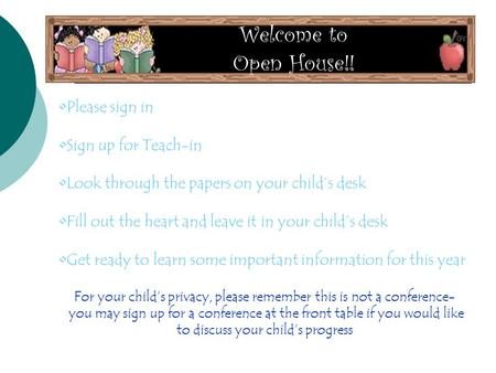 Welcome to Open House!! Please sign in Sign up for Teach-in Look through the papers on your child's desk Fill out the heart and leave it in your child's.